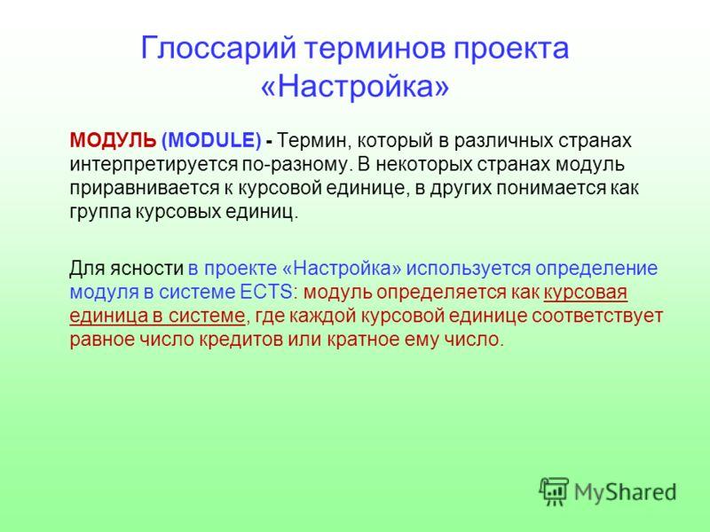 Глоссарий терминов проекта «Настройка» МОДУЛЬ (MODULE) - Термин, который в различных странах интерпретируется по-разному. В некоторых странах модуль приравнивается к курсовой единице, в других понимается как группа курсовых единиц. Для ясности в прое