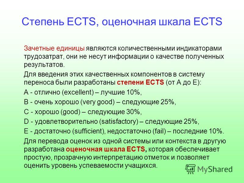 Степень ECTS, оценочная шкала ECTS Зачетные единицы являются количественными индикаторами трудозатрат, они не несут информации о качестве полученных результатов. Для введения этих качественных компонентов в систему переноса были разработаны степени E