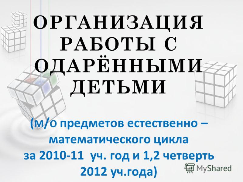 ОРГАНИЗАЦИЯ РАБОТЫ С ОДАРЁННЫМИ ДЕТЬМИ ( М / О предметов естественно – математического цикла за 2010-11 уч. год и 1,2 четверть 2012 уч.года)