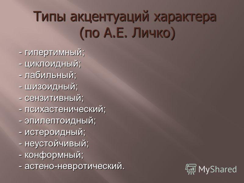 - гипертимный; - циклоидный; - лабильный; - шизоидный; - сензитивный; - психастенический; - эпилептоидный; - истероидный; - неустойчивый; - конформный; - астено-невротический. Типы акцентуаций характера (по А.Е. Личко)
