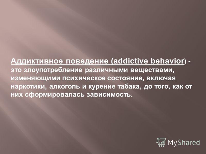 Аддиктивное поведение (addictive behavior ) - это злоупотребление различными веществами, изменяющими психическое состояние, включая наркотики, алкоголь и курение табака, до того, как от них сформировалась зависимость.
