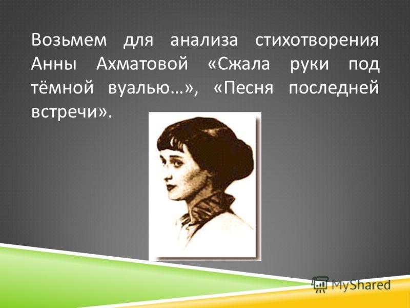 Возьмем для анализа стихотворения Анны Ахматовой « Сжала руки под тёмной вуалью …», « Песня последней встречи ».