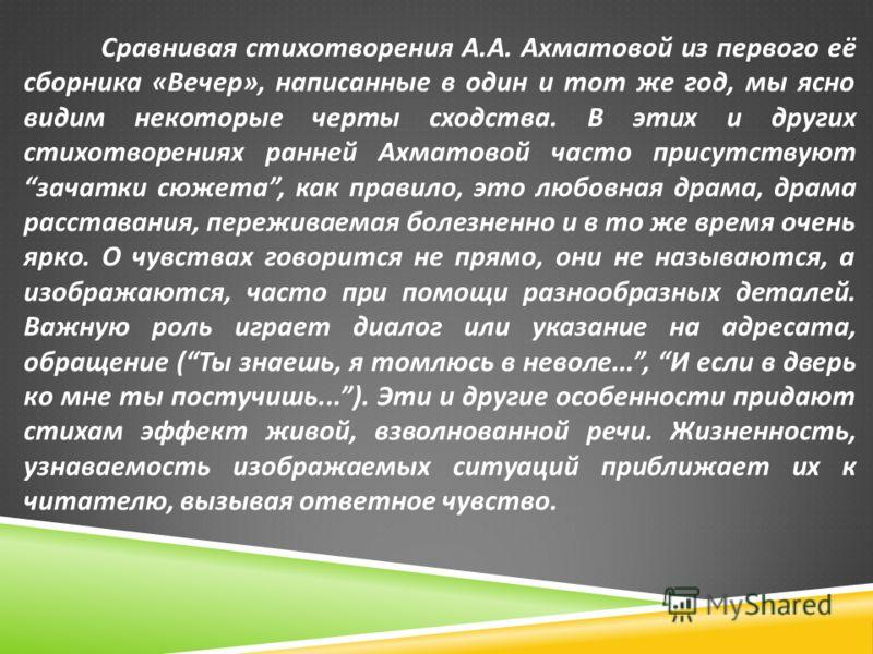 Сравнивая стихотворения А. А. Ахматовой из первого её сборника « Вечер », написанные в один и тот же год, мы ясно видим некоторые черты сходства. В этих и других стихотворениях ранней Ахматовой часто присутствуют зачатки сюжета, как правило, это любо