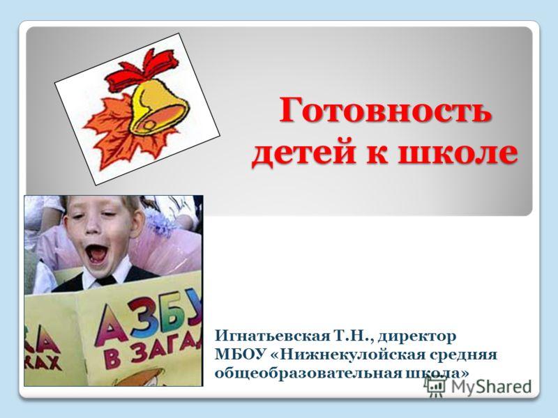 Готовность детей к школе Игнатьевская Т.Н., директор МБОУ «Нижнекулойская средняя общеобразовательная школа»