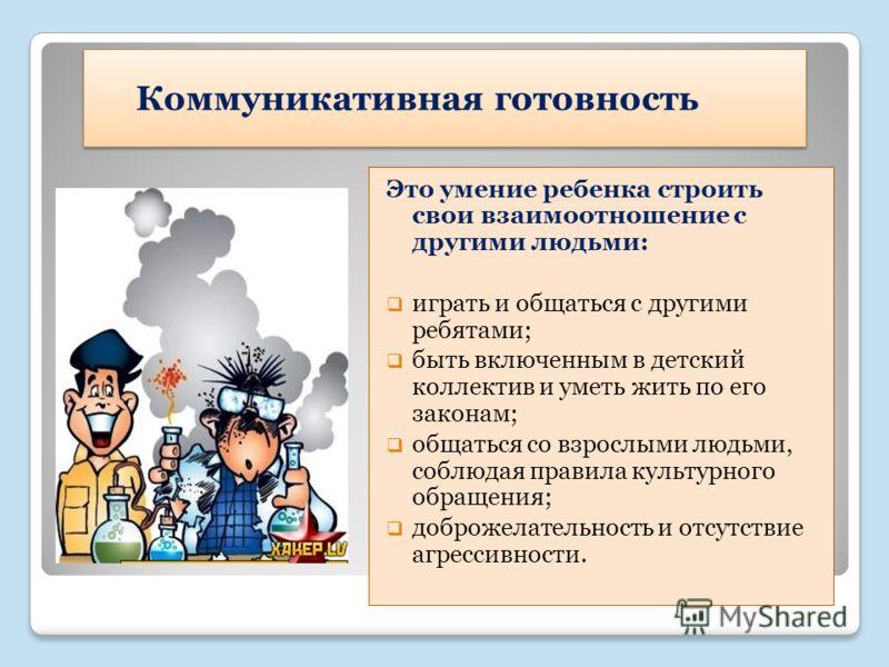 Коммуникативная готовность Это умение ребенка строить свои взаимоотношение с другими людьми: играть и общаться с другими ребятами; быть включенным в детский коллектив и уметь жить по его законам; общаться со взрослыми людьми, соблюдая правила культур