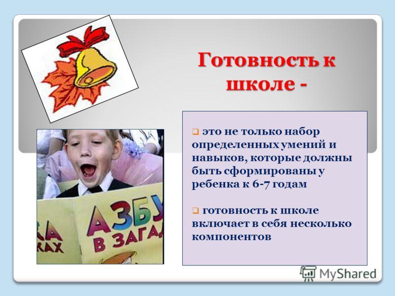 Готовность к школе - это не только набор определенных умений и навыков, которые должны быть сформированы у ребенка к 6-7 годам готовность к школе включает в себя несколько компонентов