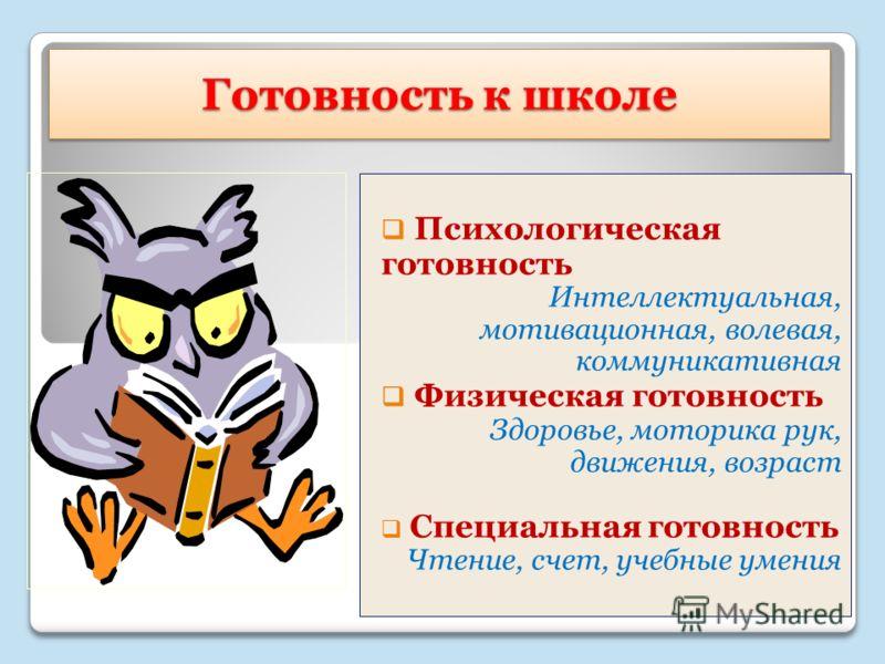 Готовность к школе Психологическая готовность Интеллектуальная, мотивационная, волевая, коммуникативная Физическая готовность Здоровье, моторика рук, движения, возраст Специальная готовность Чтение, счет, учебные умения