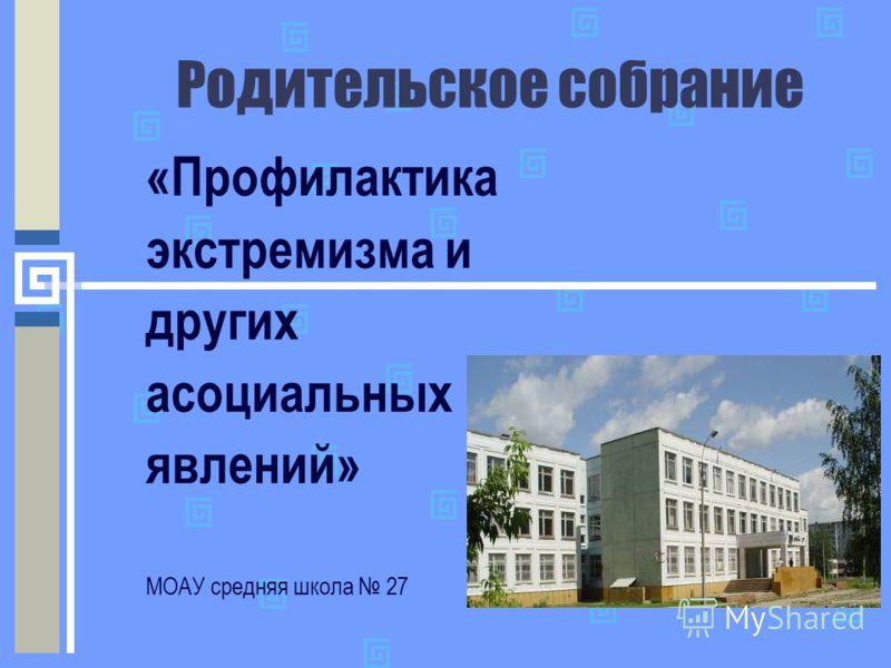 Родительское собрание «Профилактика экстремизма и других асоциальных явлений» МОАУ средняя школа 27