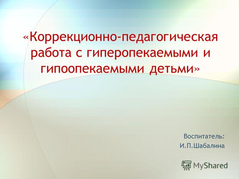 «Коррекционно-педагогическая работа с гиперопекаемыми и гипоопекаемыми детьми» Воспитатель: И.П.Шабалина