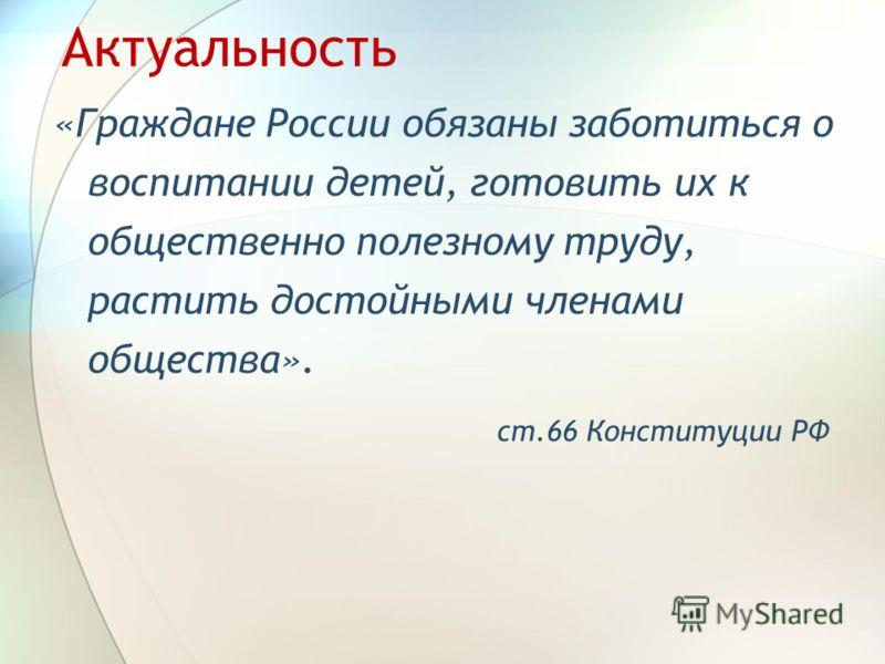 Актуальность «Граждане России обязаны заботиться о воспитании детей, готовить их к общественно полезному труду, растить достойными членами общества». ст.66 Конституции РФ