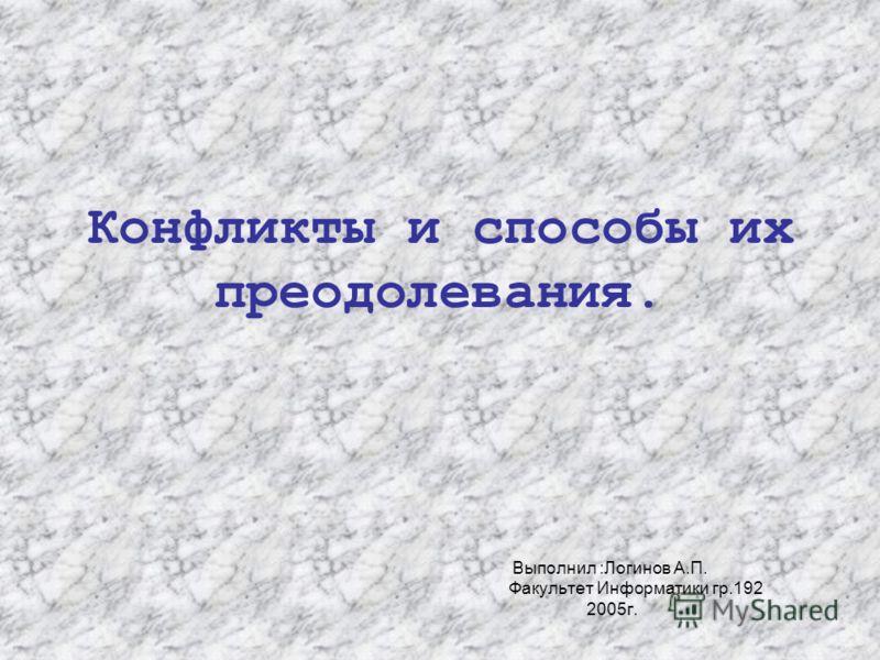 Конфликты и способы их преодолевания. Выполнил :Логинов А.П. Факультет Информатики гр.192 2005г.