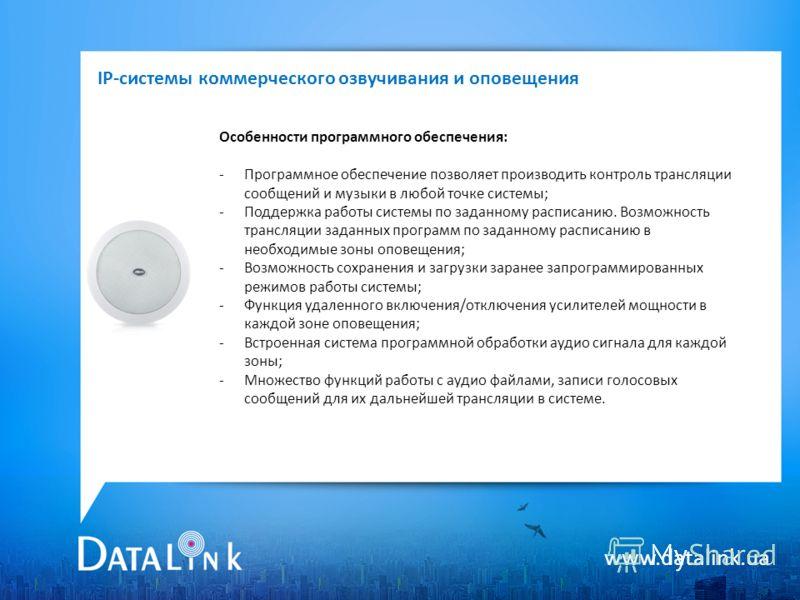 www.datalink.ua Особенности программного обеспечения: -Программное обеспечение позволяет производить контроль трансляции сообщений и музыки в любой точке системы; -Поддержка работы системы по заданному расписанию. Возможность трансляции заданных прог