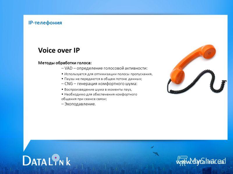 www.datalink.ua Voice over IP Методы обработки голоса: – VAD – определение голосовой активности: Используется для оптимизации полосы пропускания, Паузы не передаются в общем потоке данных; – CNG – генерация комфортного шума: Воспроизведение шума в мо