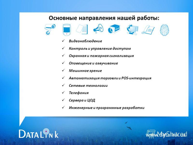 www.datalink.ua Основные направления нашей работы: Видеонаблюдение Контроль и управление доступом Охранная и пожарная сигнализация Оповещение и озвучивание Машинное зрение Автоматизация торговли и POS-интеграция Сетевые технологии Телефония Сервера и