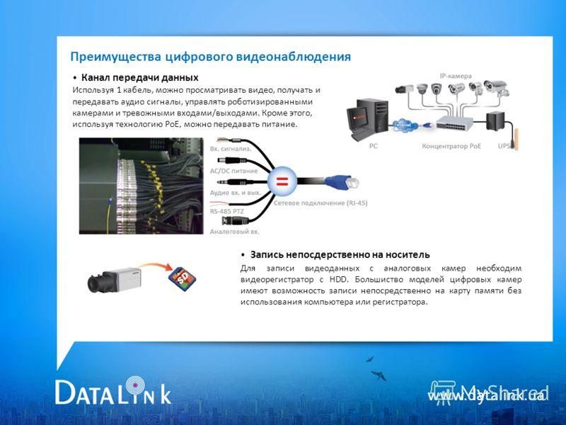 www.datalink.ua Преимущества цифрового видеонаблюдения Канал передачи данных Используя 1 кабель, можно просматривать видео, получать и передавать аудио сигналы, управлять роботизированными камерами и тревожными входами/выходами. Кроме этого, использу