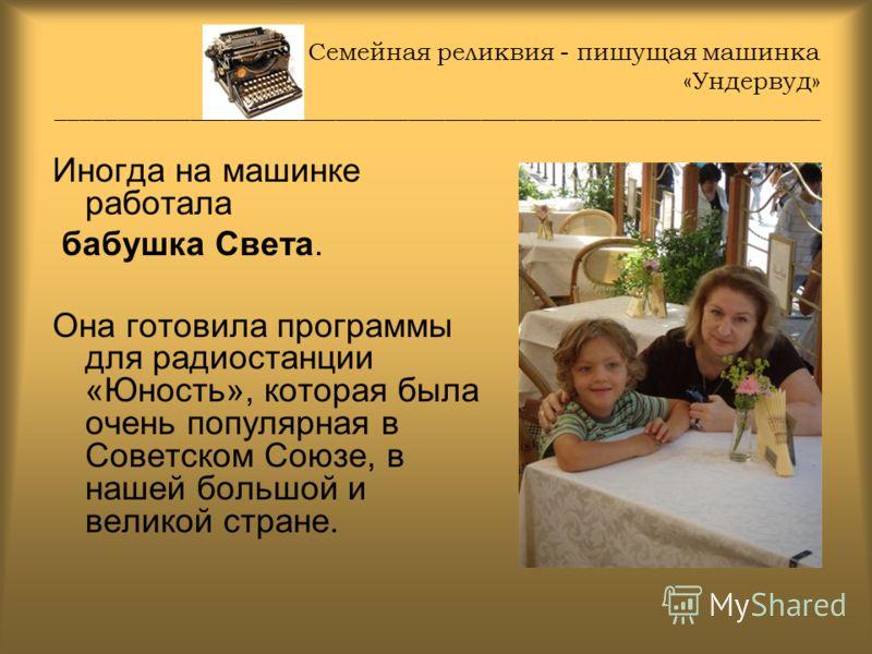 Семейная реликвия - пишущая машинка «Ундервуд» _______________________________________________________________ Иногда на машинке работала бабушка Света. Она готовила программы для радиостанции «Юность», которая была очень популярная в Советском Союзе