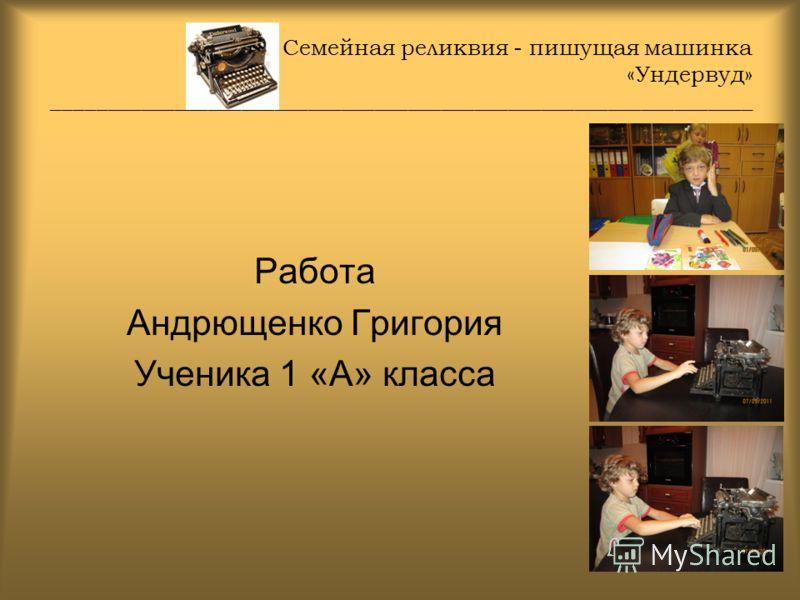 Семейная реликвия - пишущая машинка «Ундервуд» _______________________________________________________________ Работа Андрющенко Григория Ученика 1 «А» класса