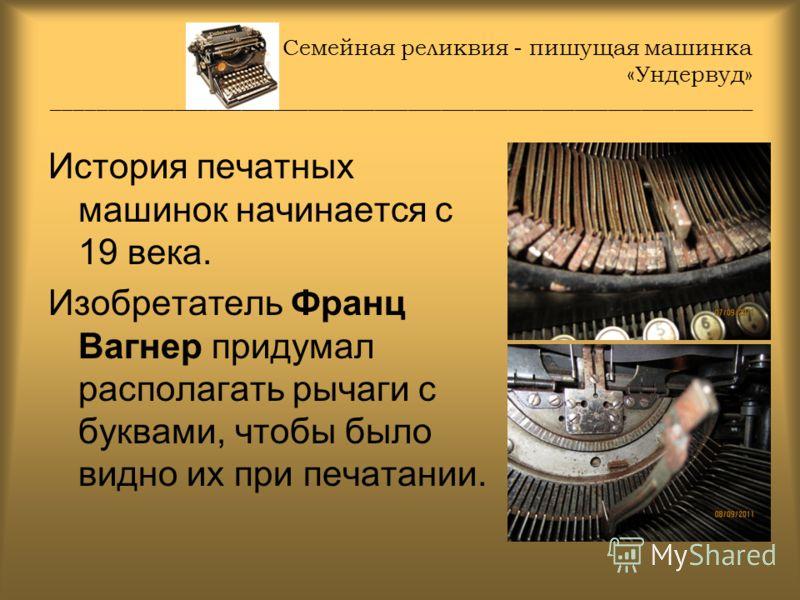 Семейная реликвия - пишущая машинка «Ундервуд» _______________________________________________________________ История печатных машинок начинается с 19 века. Изобретатель Франц Вагнер придумал располагать рычаги с буквами, чтобы было видно их при печ