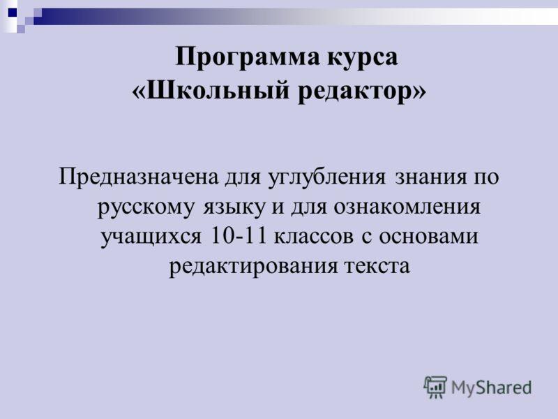 Программа курса «Школьный редактор» Предназначена для углубления знания по русскому языку и для ознакомления учащихся 10-11 классов с основами редактирования текста