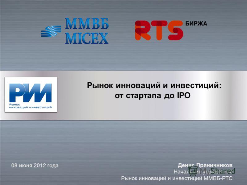 Рынок инноваций и инвестиций: от стартапа до IPO 08 июня 2012 года Денис Пряничников Начальник управления Рынок инноваций и инвестиций ММВБ-РТС