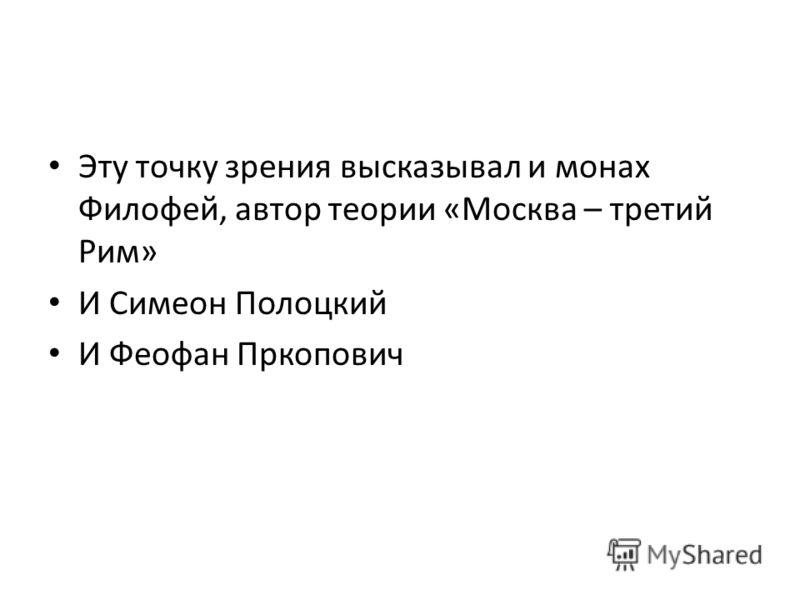 Эту точку зрения высказывал и монах Филофей, автор теории «Москва – третий Рим» И Симеон Полоцкий И Феофан Пркопович