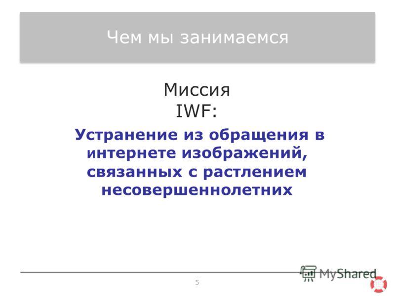 Чем мы занимаемся 5 Устранение из обращения в и нтернете изображений, связанных с растлением несовершеннолетних Миссия IWF: