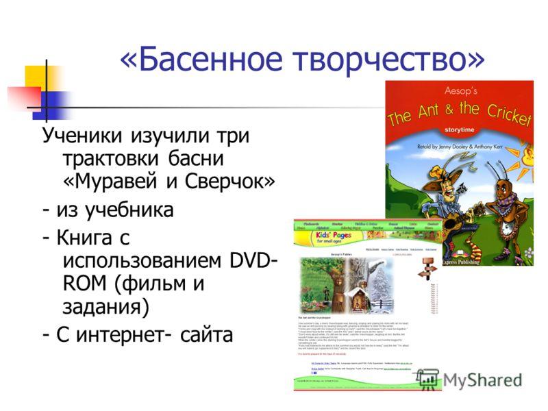 «Басенное творчество» Ученики изучили три трактовки басни «Муравей и Сверчок» - из учебника - Книга с использованием DVD- ROM (фильм и задания) - С интернет- сайта