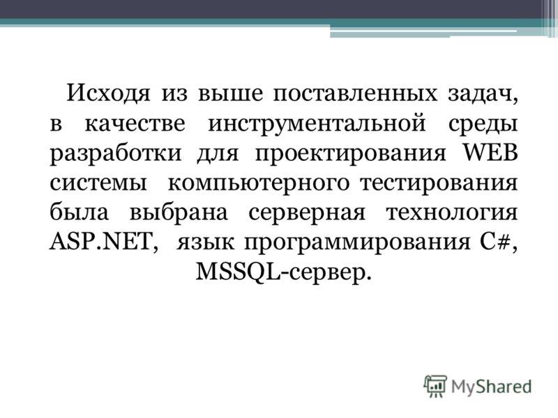 Исходя из выше поставленных задач, в качестве инструментальной среды разработки для проектирования WEB системы компьютерного тестирования была выбрана серверная технология ASP.NET, язык программирования C#, MSSQL-сервер.