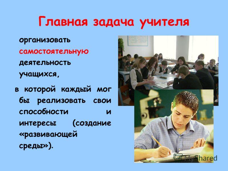 Главная задача учителя организовать самостоятельную деятельность учащихся, в которой каждый мог бы реализовать свои способности и интересы (создание «развивающей среды»).