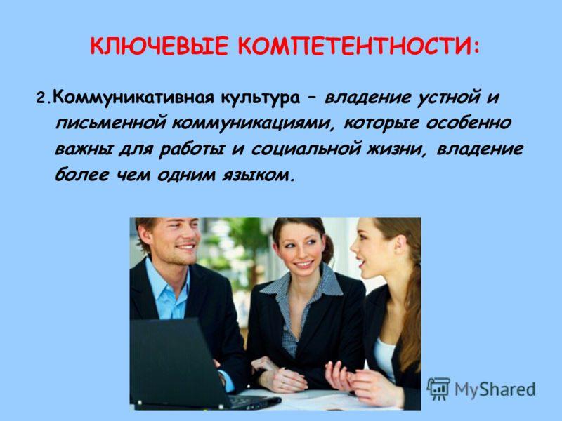 КЛЮЧЕВЫЕ КОМПЕТЕНТНОСТИ: 2. Коммуникативная культура – владение устной и письменной коммуникациями, которые особенно важны для работы и социальной жизни, владение более чем одним языком.