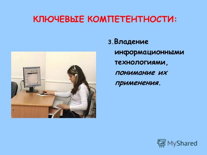 КЛЮЧЕВЫЕ КОМПЕТЕНТНОСТИ: 3. Владение информационными технологиями, понимание их применения.