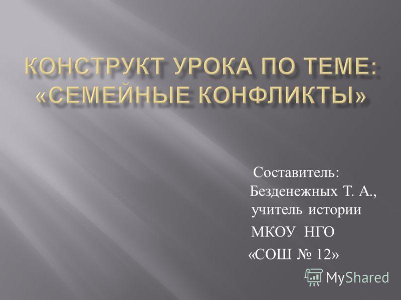 Составитель : Безденежных Т. А., учитель истории МКОУ НГО « СОШ 12»