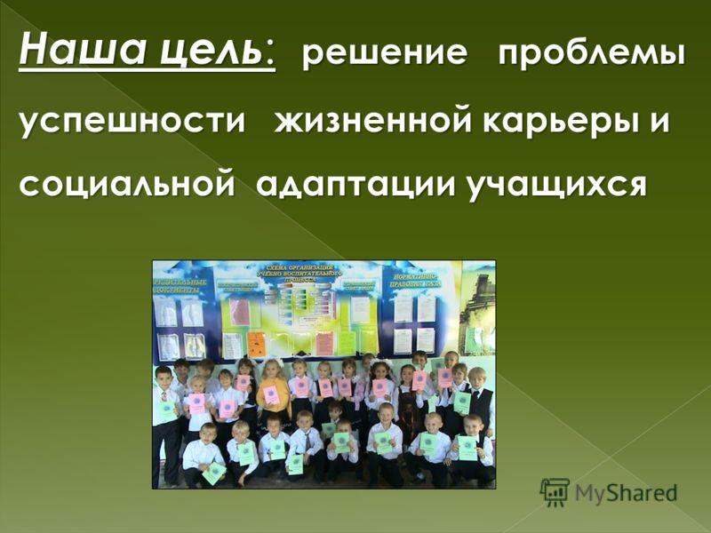 Наша цель : решение проблемы успешности жизненной карьеры и социальной адаптации учащихся