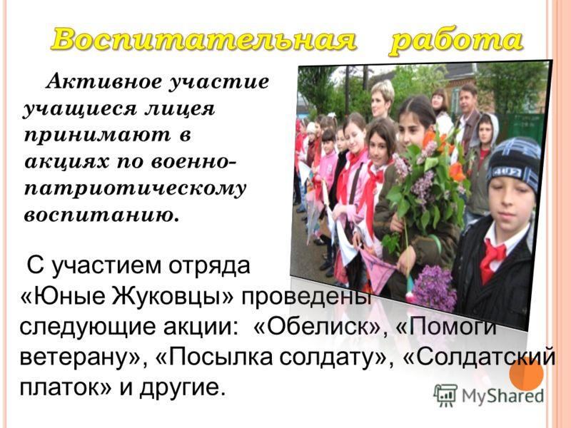 Активное участие учащиеся лицея принимают в акциях по военно- патриотическому воспитанию. С участием отряда «Юные Жуковцы» проведены следующие акции: «Обелиск», «Помоги ветерану», «Посылка солдату», «Солдатский платок» и другие.
