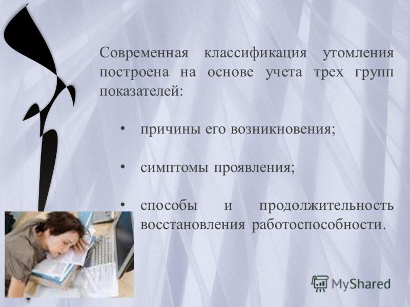 Современная классификация утомления построена на основе учета трех групп показателей: причины его возникновения; симптомы проявления; способы и продолжительность восстановления работоспособности.