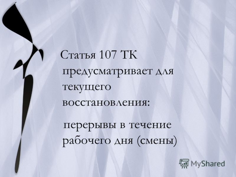 Статья 107 ТК предусматривает для текущего восстановления: перерывы в течение рабочего дня (смены)