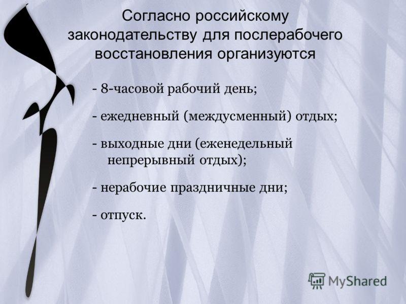 Согласно российскому законодательству для послерабочего восстановления организуются - 8-часовой рабочий день; - ежедневный (междусменный) отдых; - выходные дни (еженедельный непрерывный отдых); - нерабочие праздничные дни; - отпуск.