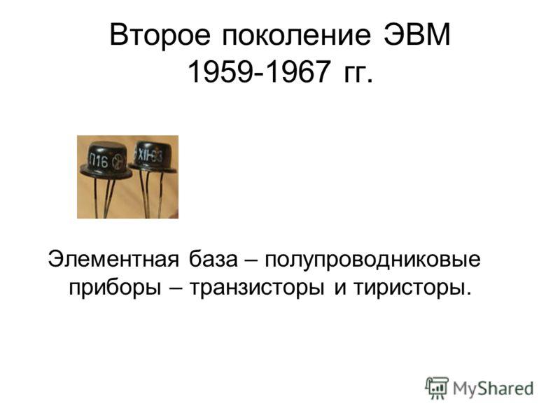 Второе поколение ЭВМ 1959-1967 гг. Элементная база – полупроводниковые приборы – транзисторы и тиристоры.