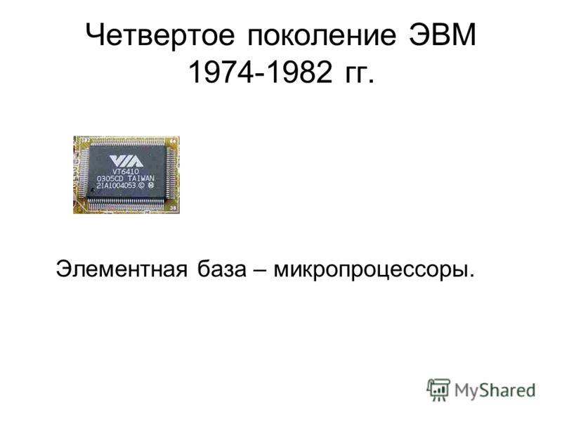 Четвертое поколение ЭВМ 1974-1982 гг. Элементная база – микропроцессоры.