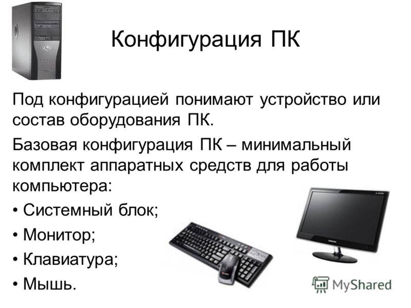 Конфигурация ПК Под конфигурацией понимают устройство или состав оборудования ПК. Базовая конфигурация ПК – минимальный комплект аппаратных средств для работы компьютера: Системный блок; Монитор; Клавиатура; Мышь..