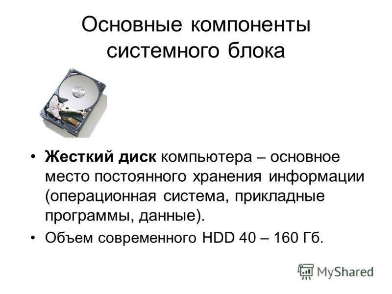 Основные компоненты системного блока Жесткий диск компьютера – основное место постоянного хранения информации (операционная система, прикладные программы, данные). Объем современного HDD 40 – 160 Гб.