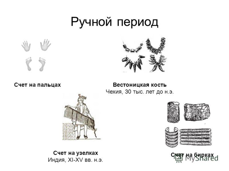 Ручной период Вестоницкая кость Чехия, 30 тыс. лет до н.э. Счет на узелках Индия, XI-XV вв. н.э. Счет на бирках Счет на пальцах
