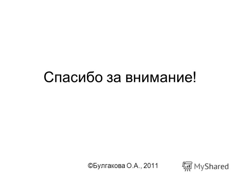 Спасибо за внимание! ©Булгакова О.А., 2011