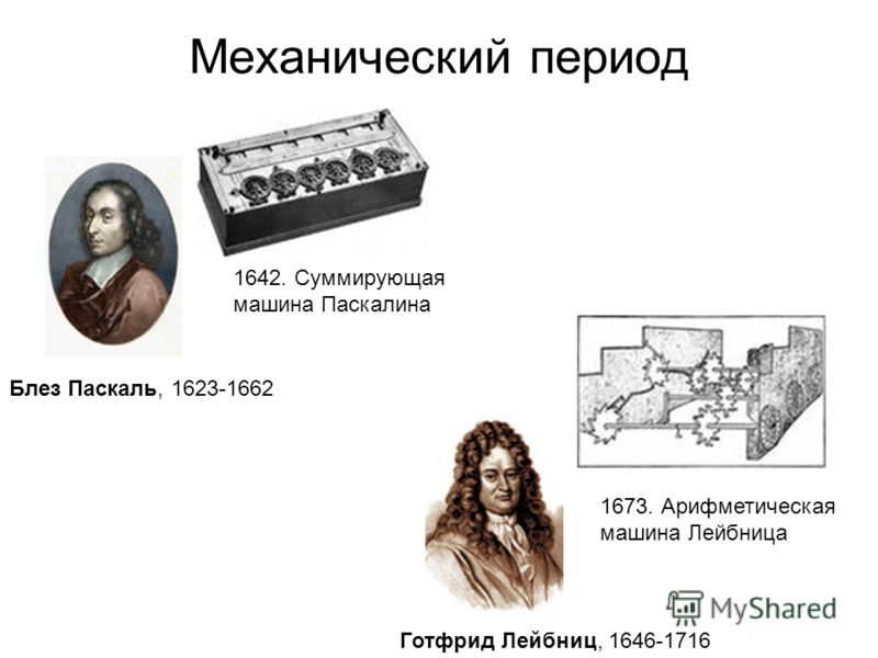 Механический период 1642. Суммирующая машина Паскалина Блез Паскаль, 1623-1662 Готфрид Лейбниц, 1646-1716 1673. Арифметическая машина Лейбница