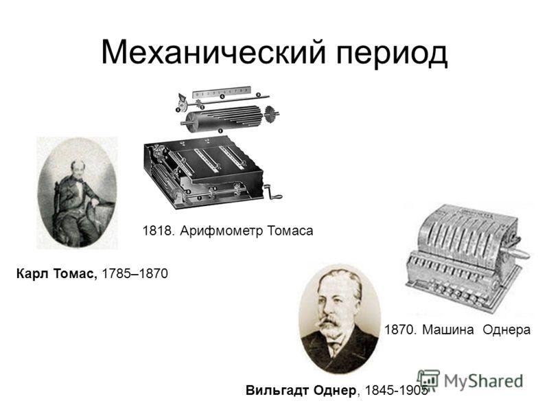 Механический период Вильгадт Однер, 1845-1905 1870. Машина Однера Карл Томас, 1785–1870 1818. Арифмометр Томаса