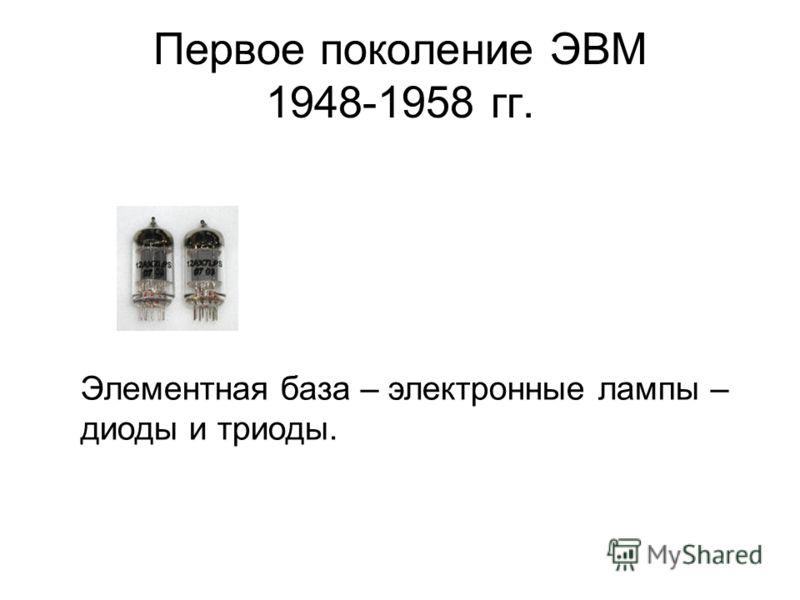 Первое поколение ЭВМ 1948-1958 гг. Элементная база – электронные лампы – диоды и триоды.