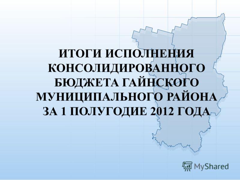 ИТОГИ ИСПОЛНЕНИЯ КОНСОЛИДИРОВАННОГО БЮДЖЕТА ГАЙНСКОГО МУНИЦИПАЛЬНОГО РАЙОНА ЗА 1 ПОЛУГОДИЕ 2012 ГОДА