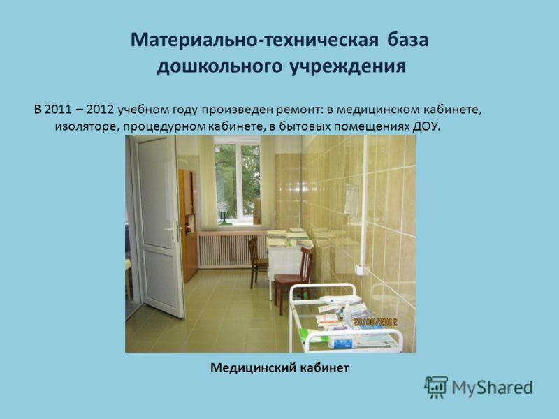 Материально-техническая база дошкольного учреждения В 2011 – 2012 учебном году произведен ремонт: в медицинском кабинете, изоляторе, процедурном кабинете, в бытовых помещениях ДОУ. Медицинский кабинет