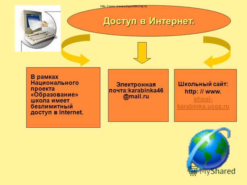 Доступ в Интернет. В рамках Национального проекта «Образование» школа имеет безлимитный доступ в Internet. Электронная почта:karabinka46 @mail.ru Школьный сайт: http: // www. shool- karabinka.ucoz.ru shool- karabinka.ucoz.ru http: // www. mousochpuch