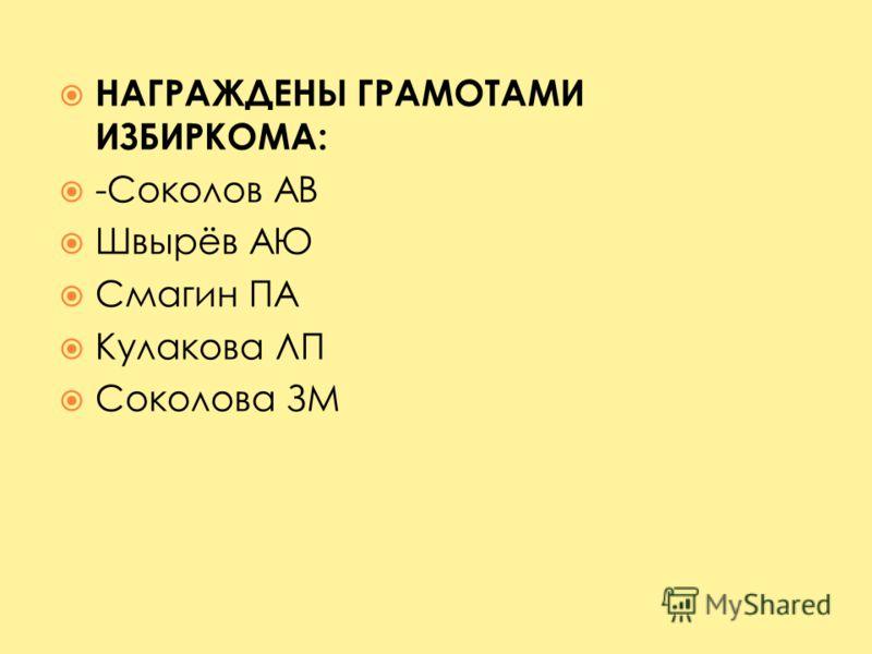 НАГРАЖДЕНЫ ГРАМОТАМИ ИЗБИРКОМА: -Соколов АВ Швырёв АЮ Смагин ПА Кулакова ЛП Соколова ЗМ
